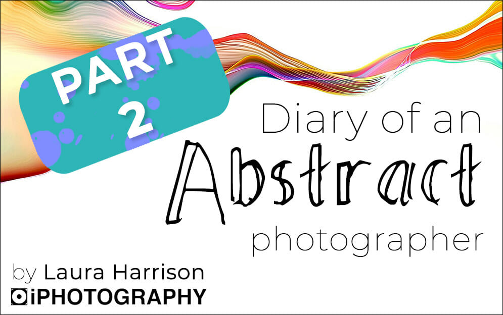 PART 2 – Diary of an Abstract Photographer: iPhotography Student Laura Harrison